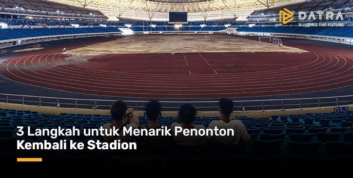 3 Langkah untuk Menarik Penonton Kembali ke Stadion